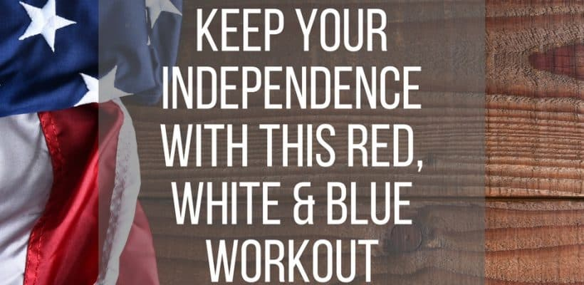 Keep Your Independence with a Red, White & Blue Workout