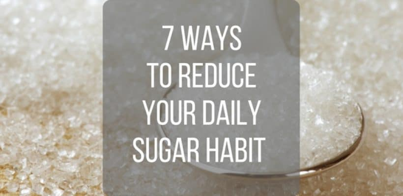 7 Ways to Reduce Your Daily Sugar Habit Now